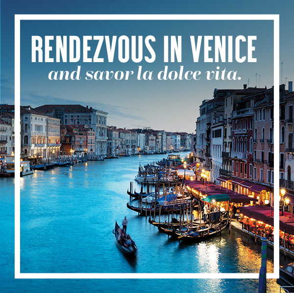 Rendezvous in Venice and savor la dolce vita.